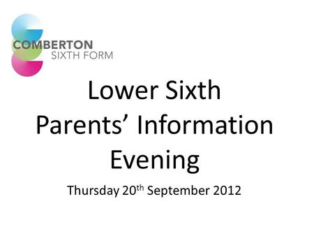 Lower Sixth Parents' Information Evening Thursday 20 th September 2012.