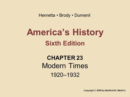 America's History Sixth Edition CHAPTER 23 Modern Times 1920–1932 Copyright © 2008 by Bedford/St. Martin's Henretta Brody Dumenil.