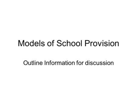 Models of School Provision Outline Information for discussion.