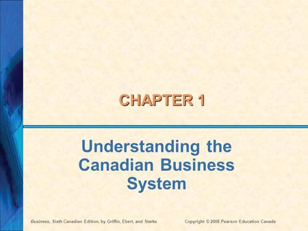 Business, Sixth Canadian Edition, by Griffin, Ebert, and StarkeCopyright © 2008 Pearson Education Canada CHAPTER 1 Understanding the Canadian Business.