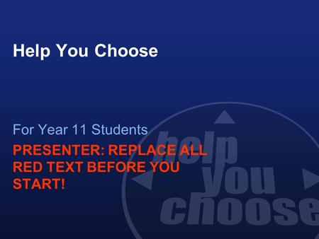 Help You Choose For Year 11 Students PRESENTER: REPLACE ALL RED TEXT BEFORE YOU START!