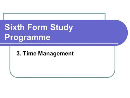 Sixth Form Study Programme 3. Time Management. Agenda How do you manage your time? Time management tools Some strategies.