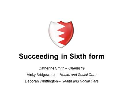 Succeeding in Sixth form Catherine Smith – Chemistry Vicky Bridgewater – Health and Social Care Deborah Whittington – Health and Social Care.