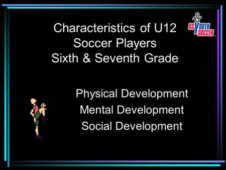 Characteristics of U12 Soccer Players Sixth & Seventh Grade Physical Development Mental Development Social Development.