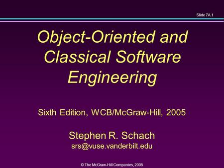 Slide 7A.1 © The McGraw-Hill Companies, 2005 Object-Oriented and Classical Software Engineering Sixth Edition, WCB/McGraw-Hill, 2005 Stephen R. Schach.