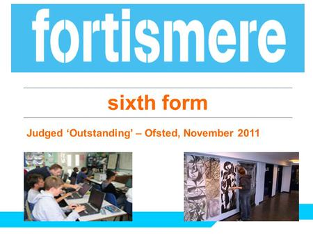 Sixth form Judged 'Outstanding' – Ofsted, November 2011.