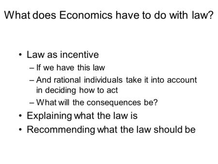 What does Economics have to do with law? Law as incentive –If we have this law –And rational individuals take it into account in deciding how to <strong>act</strong> –What.