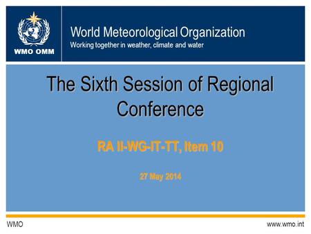 World Meteorological Organization Working together in weather, climate and water WMO OMM WMO www.wmo.int The Sixth Session of Regional Conference RA II-WG-IT-TT,