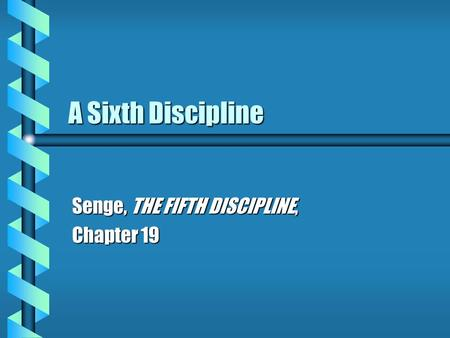 A Sixth Discipline Senge, THE FIFTH DISCIPLINE, Chapter 19.
