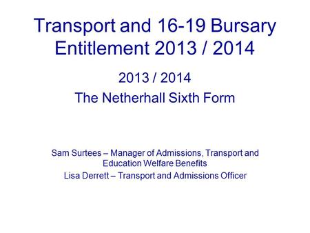 Transport and 16-19 Bursary Entitlement 2013 / 2014 2013 / 2014 The Netherhall Sixth Form Sam Surtees – Manager of Admissions, Transport and Education.