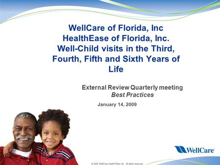© 2008 WellCare Health Plans Inc. All rights reserved. January 14, 2009 WellCare of Florida, Inc HealthEase of Florida, Inc. Well-Child visits in the Third,
