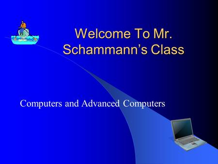 Welcome To Mr. Schammann's Class Computers and Advanced Computers.