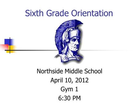 Northside Middle School April 10, 2012 Gym 1 6:30 PM Sixth Grade Orientation.