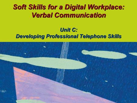 Soft Skills for a Digital Workplace: Verbal Communication Unit C: Developing Professional Telephone Skills.