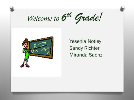 Welcome to 6 th Grade ! Yesenia Notley Sandy Richter Miranda Saenz.