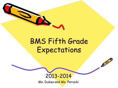 BMS Fifth Grade Expectations 2013-2014 Ms. Dukes and Ms. Perucki.