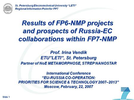 "Slide 1 St. Petersburg Electrotechnical University ""LETI"" Regional Information Point for FP7 Results of FP6-NMP projects and prospects of Russia-EC collaborations."