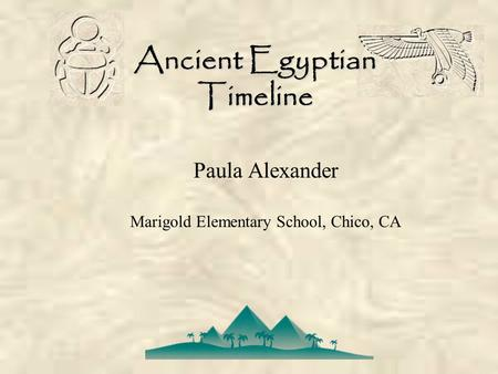 Ancient Egyptian Timeline Paula Alexander Marigold Elementary School, Chico, CA.