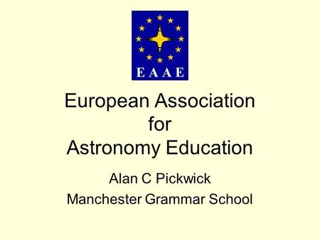 European Association for Astronomy Education Alan C Pickwick Manchester Grammar School.