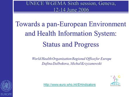 UNECE WGEMA Sixth session, Geneva, 12-14 June 2006 World Health Organization Regional Office for Europe Dafina Dalbokova, Michal Krzyzanowski Towards a.