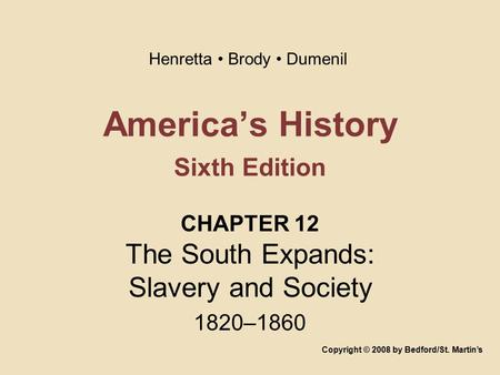 America's History Sixth Edition CHAPTER 12 The South Expands: Slavery and Society 1820–1860 Copyright © 2008 by Bedford/St. Martin's Henretta Brody Dumenil.
