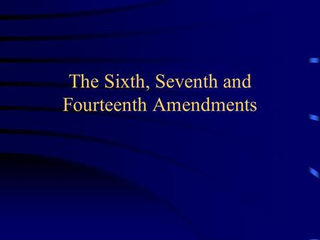 The Sixth, Seventh and Fourteenth Amendments. The Sixth Amendment The right to a speedy and public trial The right to an impartial jury – where the crime.