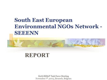 South East European Environmental NGOs Network - SEEENN REPORT Sixth REReP Task Force Meeting November 7 th, 2003, Brussels, Belgium.