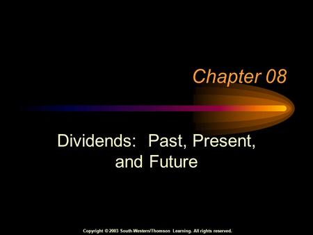 Copyright © 2003 South-Western/Thomson Learning. All rights reserved. Chapter 08 Dividends: Past, Present, and Future.
