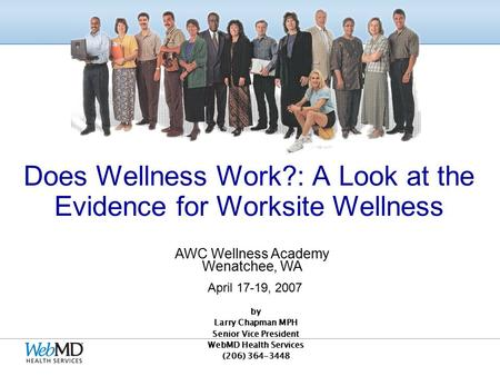 by Larry Chapman MPH Senior Vice President WebMD Health Services (206) 364-3448 Does Wellness Work?: A Look at the Evidence for Worksite Wellness AWC.