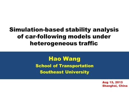 Simulation-based stability analysis of car-following models under heterogeneous traffic Hao Wang School of Transportation Southeast University Aug 13,