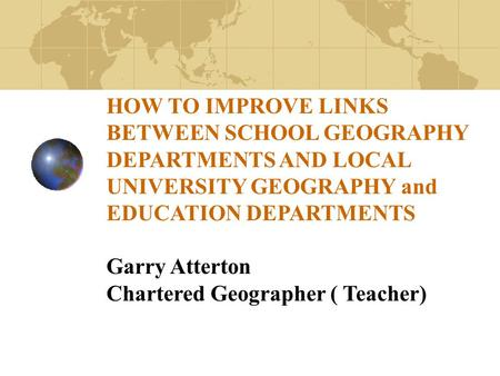 HOW TO IMPROVE LINKS BETWEEN SCHOOL GEOGRAPHY DEPARTMENTS AND LOCAL UNIVERSITY GEOGRAPHY and EDUCATION DEPARTMENTS Garry Atterton Chartered Geographer.
