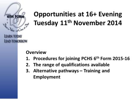 Opportunities at 16+ Evening Tuesday 11 th November 2014 Overview 1.Procedures for joining PCHS 6 th Form 2015-16 2.The range of qualifications available.