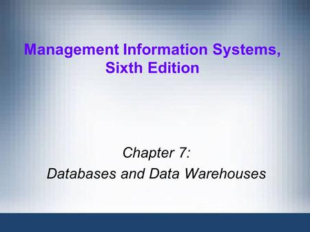 Management Information Systems, Sixth Edition Chapter 7: Databases and Data Warehouses.