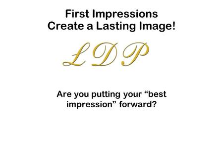 "Are you putting your ""best impression"" forward? First Impressions Create a Lasting Image!"