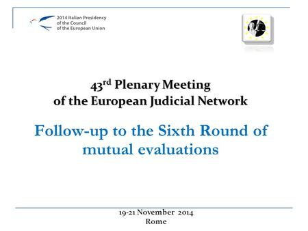 Follow-up to the Sixth Round of mutual evaluations 19-21 November 2014 Rome 43 rd Plenary Meeting of the European Judicial Network.