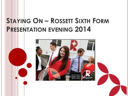 S TAYING O N – R OSSETT S IXTH F ORM P RESENTATION EVENING 2014.