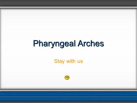 Pharyngeal Arches Stay with us.