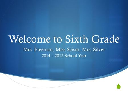  Welcome to Sixth Grade Mrs. Freeman, Miss Scism, Mrs. Silver 2014 – 2015 School Year.
