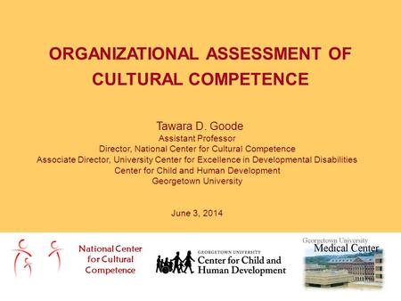 ORGANIZATIONAL ASSESSMENT OF CULTURAL COMPETENCE National Center for Cultural Competence Tawara D. Goode Assistant Professor Director, National Center.