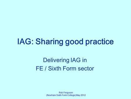 IAG: Sharing good practice Delivering IAG in FE / Sixth Form sector Rob Ferguson (Newham Sixth Form College) May 2012.