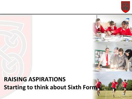 RAISING ASPIRATIONS Starting to think about Sixth Form.