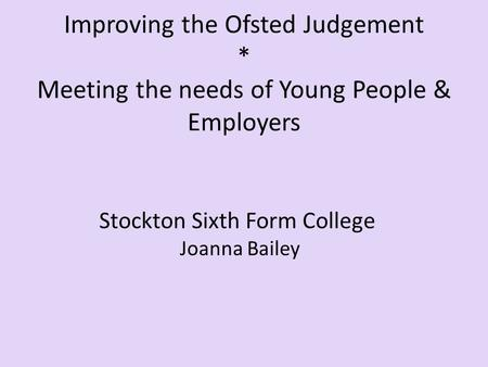 Improving the Ofsted Judgement * Meeting the needs of Young People & Employers Stockton Sixth Form College Joanna Bailey.