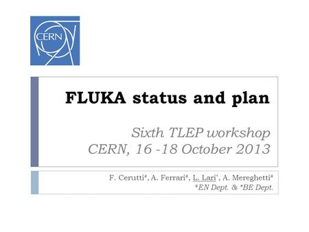 FLUKA status and plan Sixth TLEP workshop CERN, 16 -18 October 2013 F. Cerutti #, A. Ferrari #, L. Lari *, A. Mereghetti # # EN Dept. & *BE Dept.