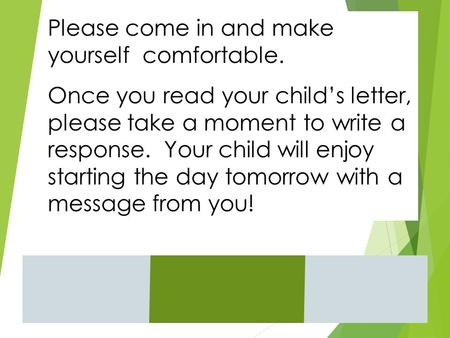 Please come in and make yourself comfortable. Once you read your child's letter, please take a moment to write a response. Your child will enjoy starting.
