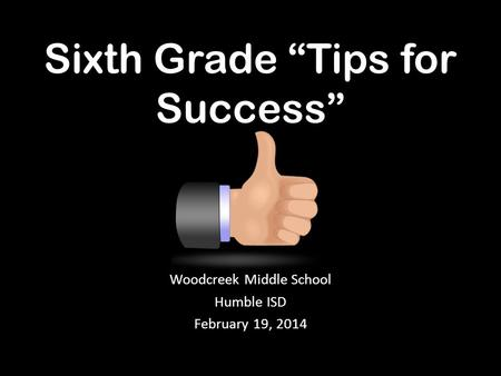 "Sixth Grade ""Tips for Success"" Woodcreek Middle School Humble ISD February 19, 2014."