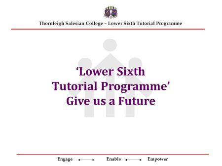 Engage Enable Empower Thornleigh Salesian College – Lower Sixth Tutorial Programme 'Lower Sixth Tutorial Programme' Give us a Future.