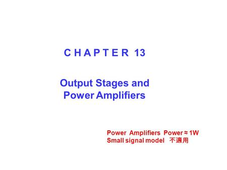 C H A P T E R 13 Output Stages and Power Amplifiers Power Amplifiers Power ≈ 1W Small signal model 不適用.