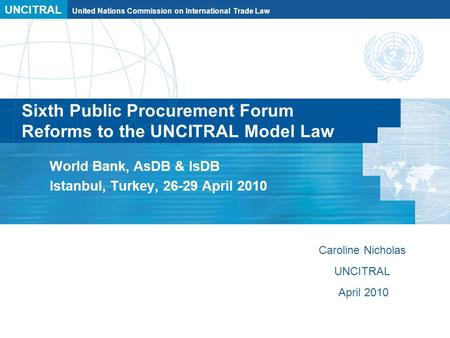 UNCITRAL United Nations Commission on International Trade Law Sixth Public Procurement Forum Reforms to the UNCITRAL Model Law World Bank, AsDB & IsDB.