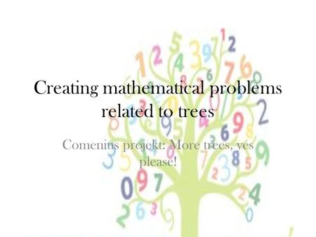 Creating mathematical problems related to trees Comenius projekt: More trees, yes please!