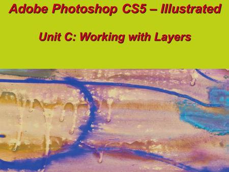 Adobe Photoshop CS5 – Illustrated Unit C: Working with Layers.